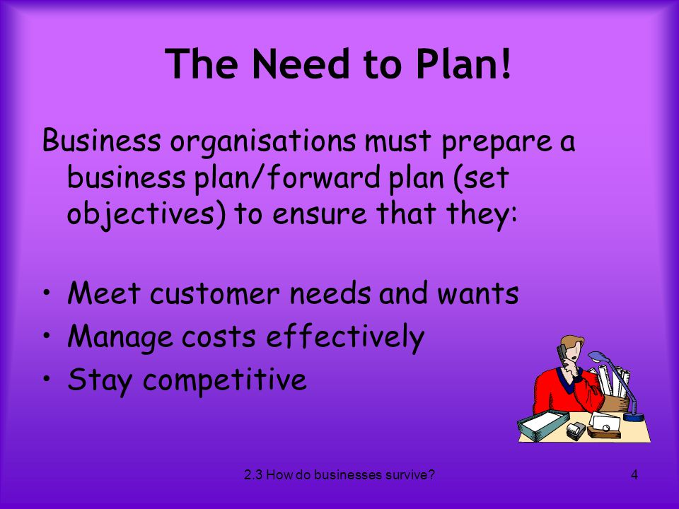 2.3 How do businesses survive?4 The Need to Plan! Business organisations must prepare a business plan/forward plan (set objectives) to ensure that the