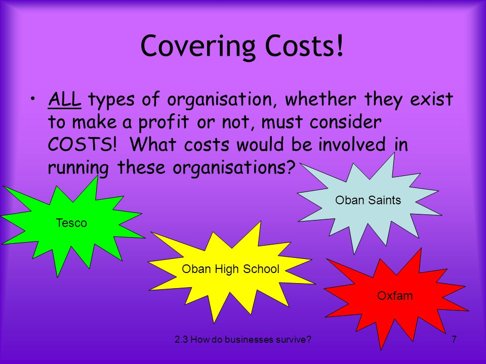 2.3 How do businesses survive?7 Covering Costs! ALL types of organisation, whether they exist to make a profit or not, must consider COSTS! What costs