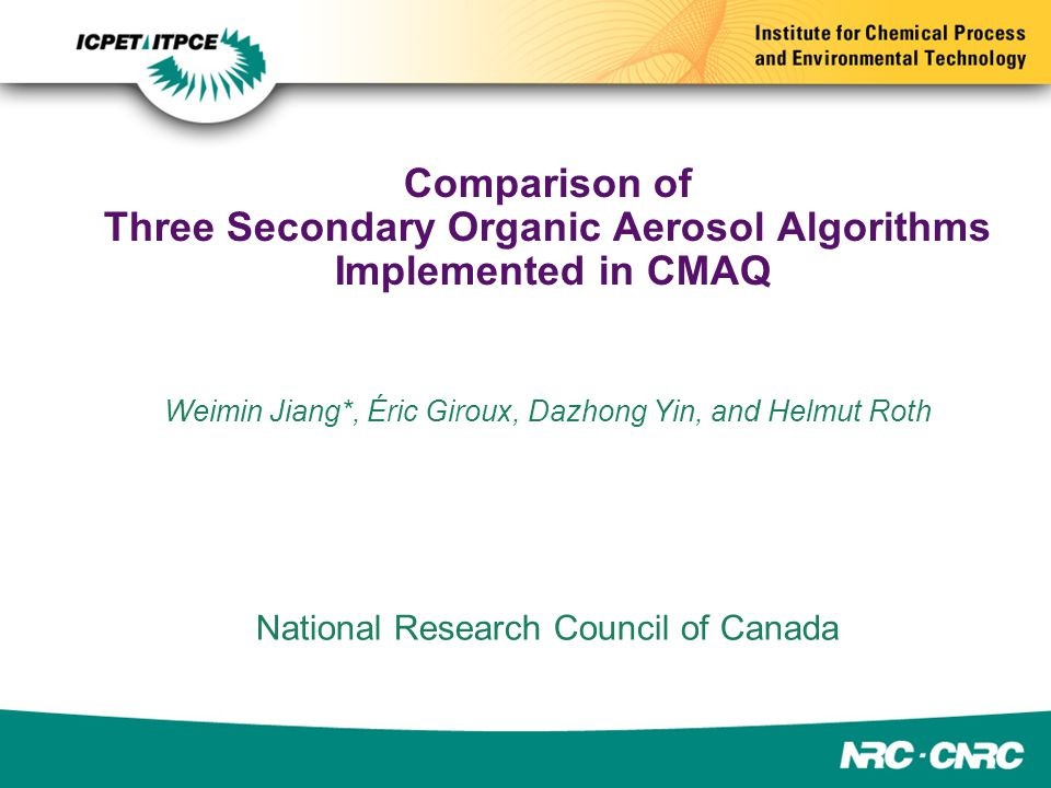 Comparison of Three Secondary Organic Aerosol Algorithms Implemented in CMAQ Weimin Jiang*, Éric Giroux, Dazhong Yin, and Helmut Roth National Research Council of Canada