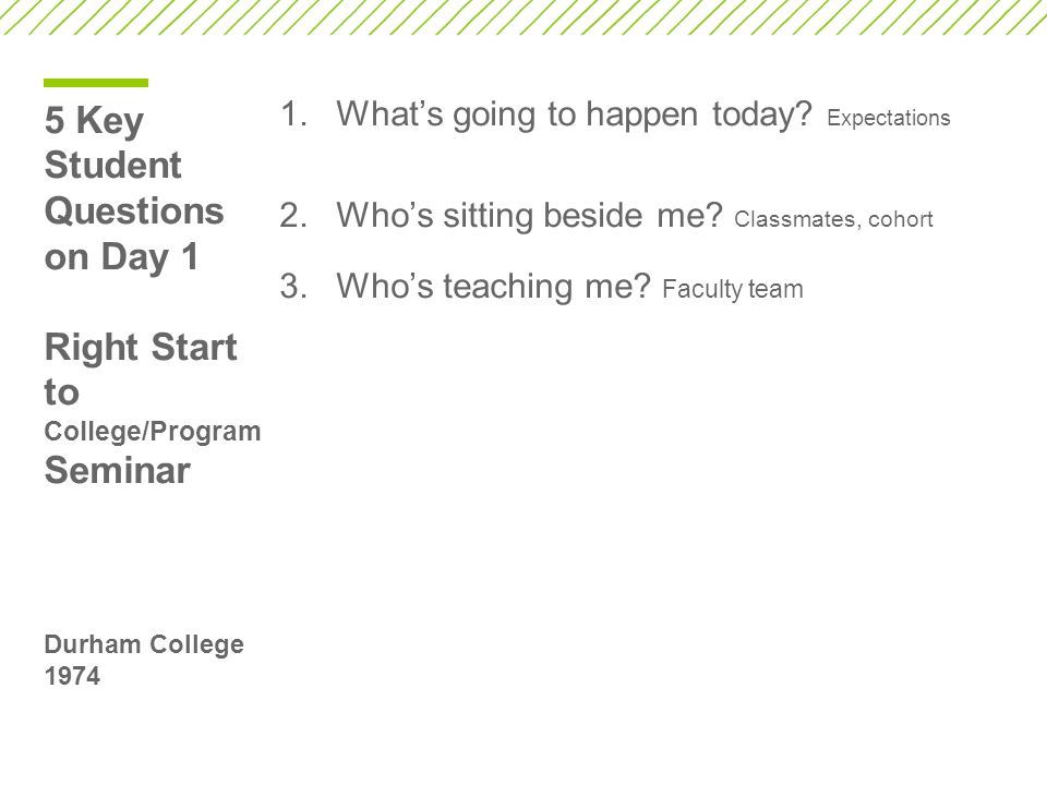 5 Key Student Questions on Day 1 Right Start to College/Program Seminar Durham College 1974 1.What's going to happen today.