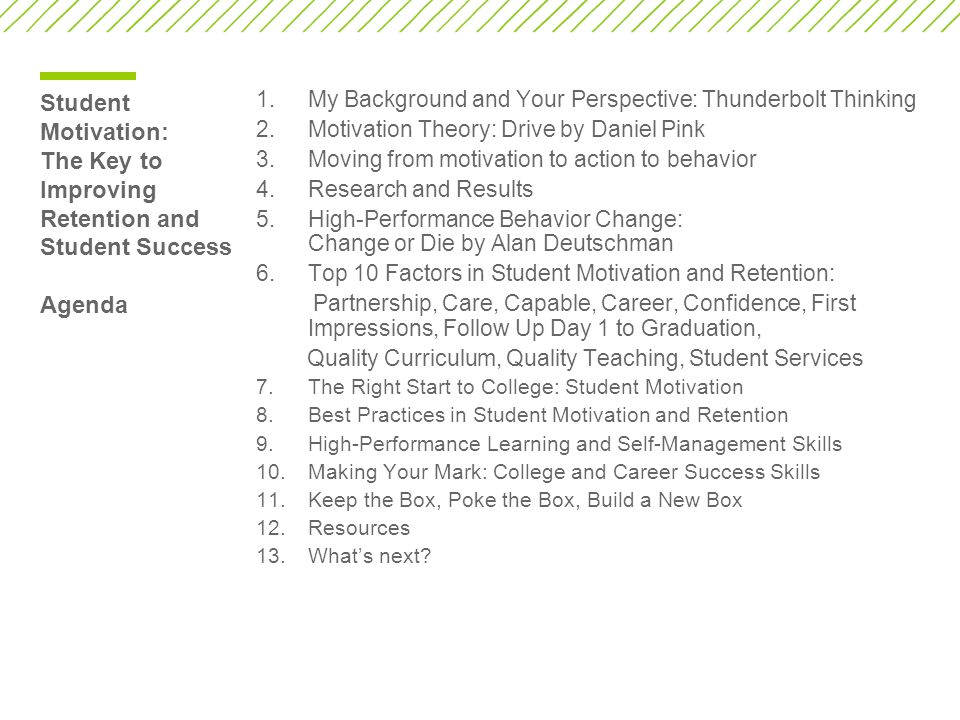 Student Motivation: The Key to Improving Retention and Student Success Agenda 1.My Background and Your Perspective: Thunderbolt Thinking 2.Motivation Theory: Drive by Daniel Pink 3.Moving from motivation to action to behavior 4.Research and Results 5.High-Performance Behavior Change: Change or Die by Alan Deutschman 6.Top 10 Factors in Student Motivation and Retention: Partnership, Care, Capable, Career, Confidence, First Impressions, Follow Up Day 1 to Graduation, Quality Curriculum, Quality Teaching, Student Services 7.The Right Start to College: Student Motivation 8.Best Practices in Student Motivation and Retention 9.High-Performance Learning and Self-Management Skills 10.Making Your Mark: College and Career Success Skills 11.Keep the Box, Poke the Box, Build a New Box 12.Resources 13.What's next?