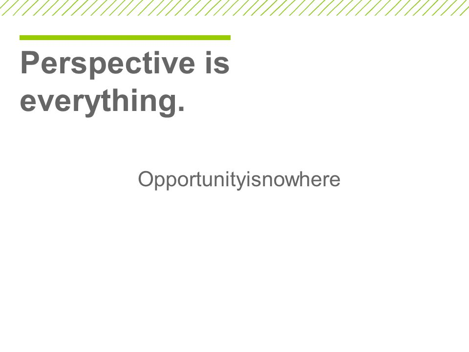 Perspective is everything. Opportunityisnowhere