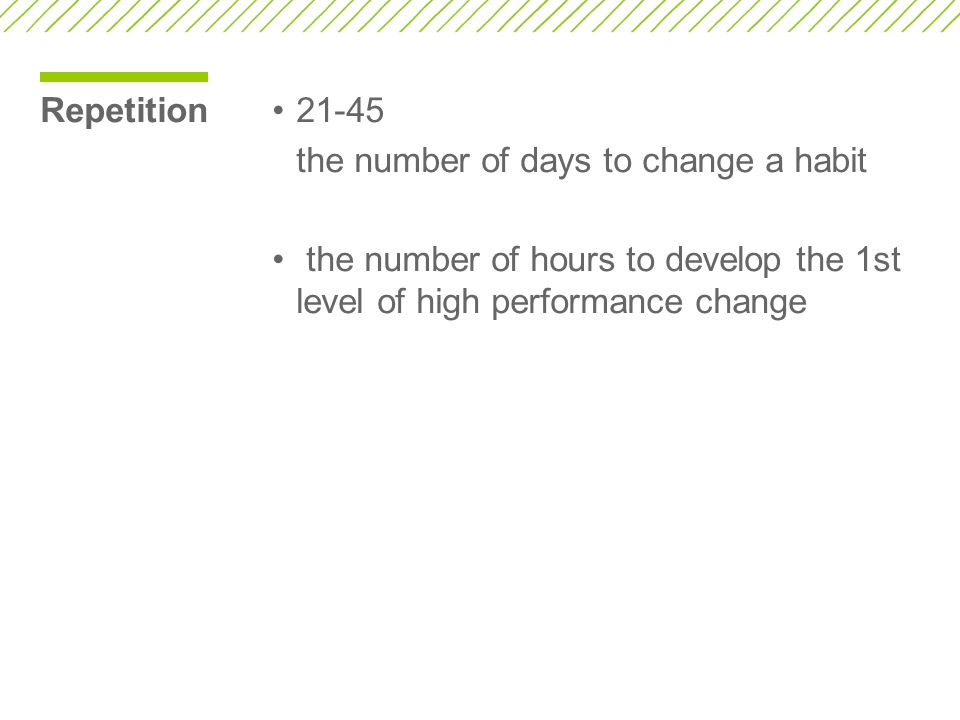 Repetition21-45 the number of days to change a habit the number of hours to develop the 1st level of high performance change
