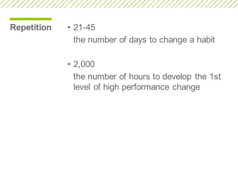 Repetition21-45 the number of days to change a habit 2,000 the number of hours to develop the 1st level of high performance change