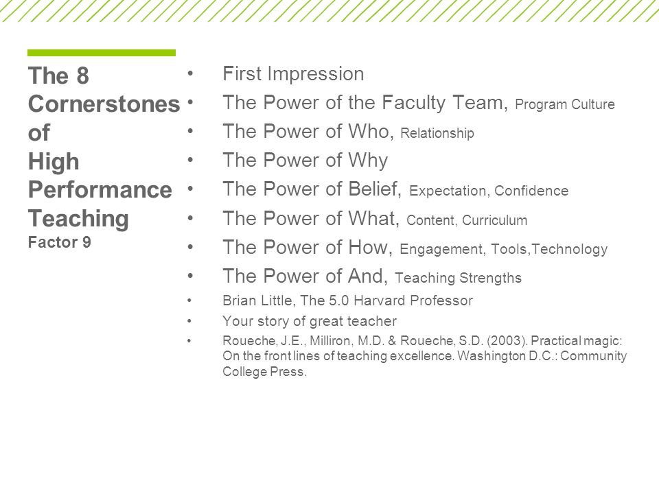 The 8 Cornerstones of High Performance Teaching Factor 9 First Impression The Power of the Faculty Team, Program Culture The Power of Who, Relationship The Power of Why The Power of Belief, Expectation, Confidence The Power of What, Content, Curriculum The Power of How, Engagement, Tools,Technology The Power of And, Teaching Strengths Brian Little, The 5.0 Harvard Professor Your story of great teacher Roueche, J.E., Milliron, M.D.