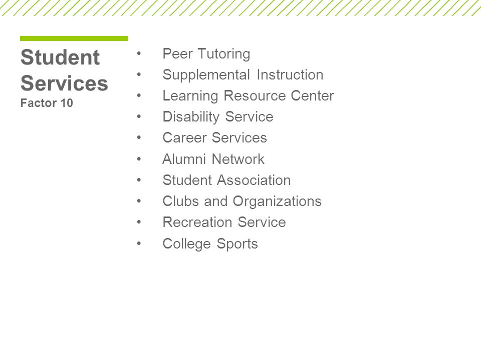 Student Services Factor 10 Peer Tutoring Supplemental Instruction Learning Resource Center Disability Service Career Services Alumni Network Student Association Clubs and Organizations Recreation Service College Sports