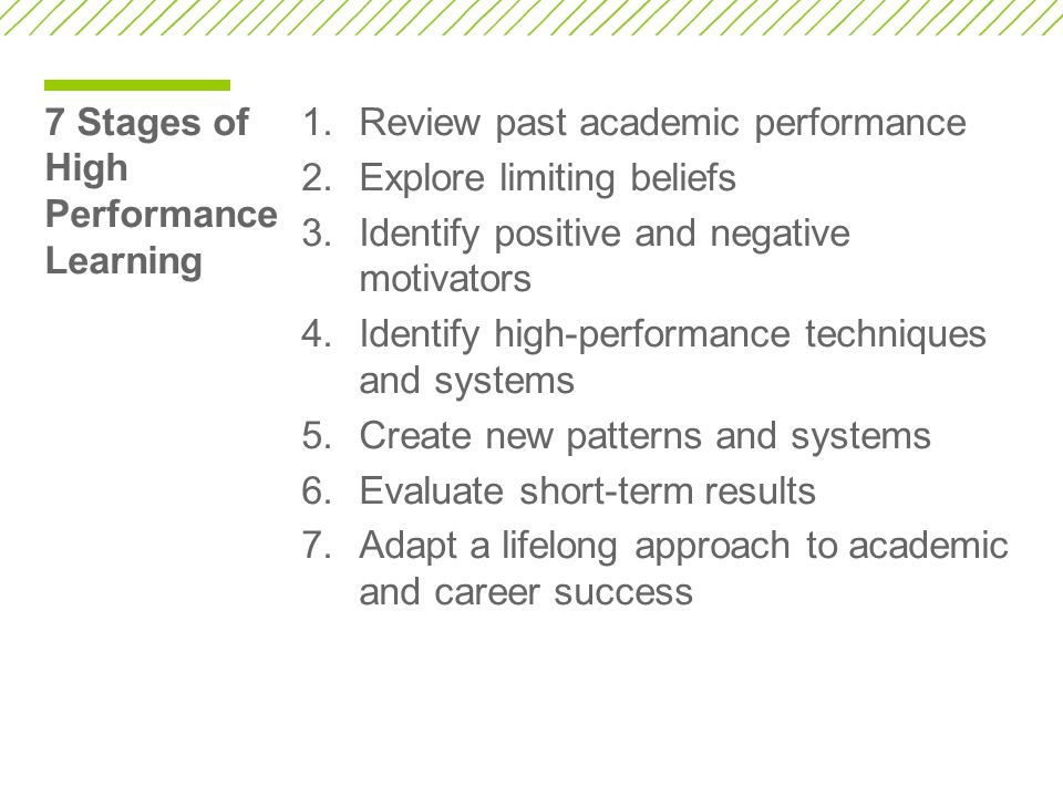 7 Stages of High Performance Learning 1.Review past academic performance 2.Explore limiting beliefs 3.Identify positive and negative motivators 4.Identify high-performance techniques and systems 5.Create new patterns and systems 6.Evaluate short-term results 7.Adapt a lifelong approach to academic and career success