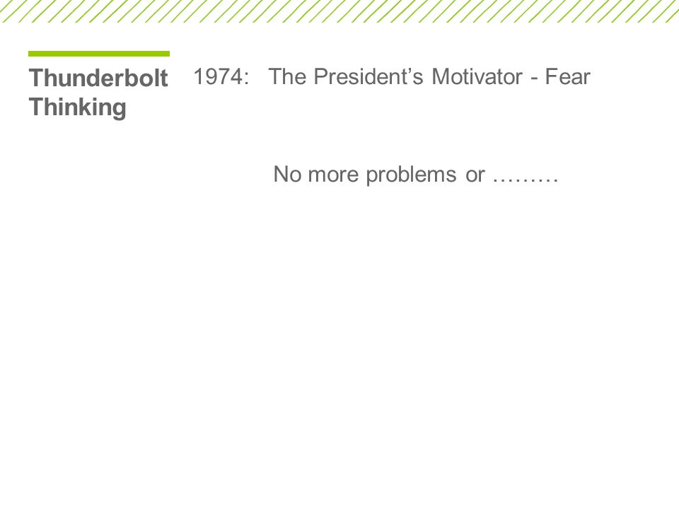 Thunderbolt Thinking 1974: The President's Motivator - Fear No more problems or ………