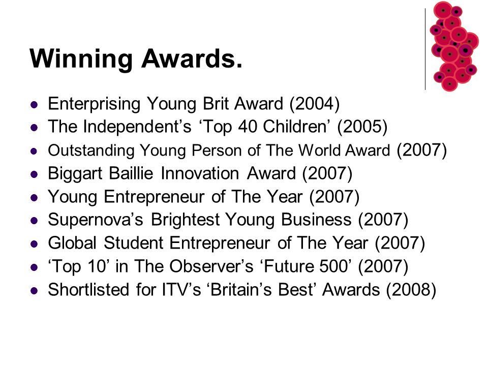 Winning Awards. Enterprising Young Brit Award (2004) The Independent's 'Top 40 Children' (2005) Outstanding Young Person of The World Award (2007) Big