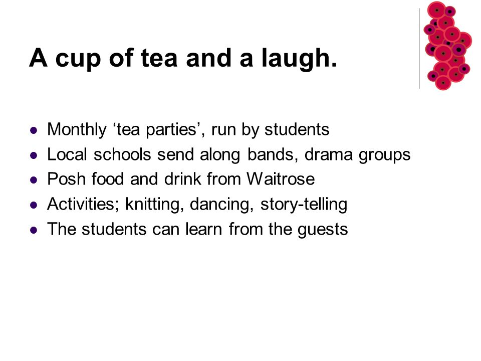 A cup of tea and a laugh. Monthly 'tea parties', run by students Local schools send along bands, drama groups Posh food and drink from Waitrose Activi