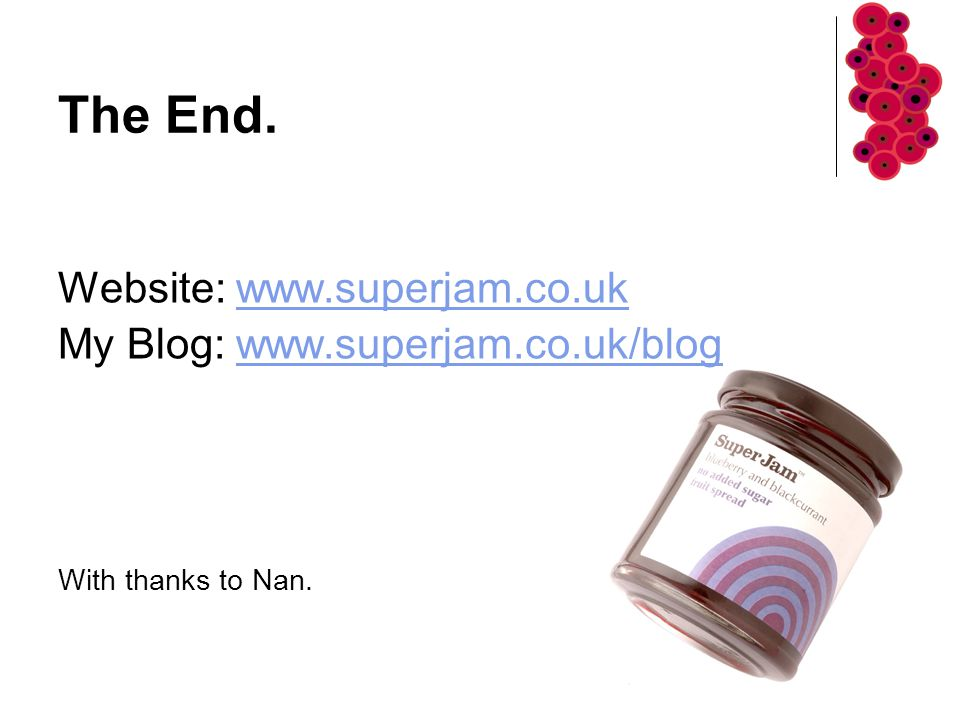 The End. Website: www.superjam.co.ukwww.superjam.co.uk My Blog: www.superjam.co.uk/blogwww.superjam.co.uk/blog With thanks to Nan.