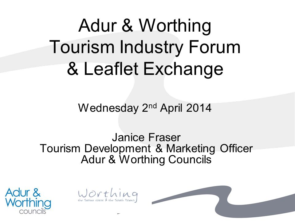 Adur & Worthing Tourism Industry Forum & Leaflet Exchange Wednesday 2 nd April 2014 Janice Fraser Tourism Development & Marketing Officer Adur & Worthing Councils