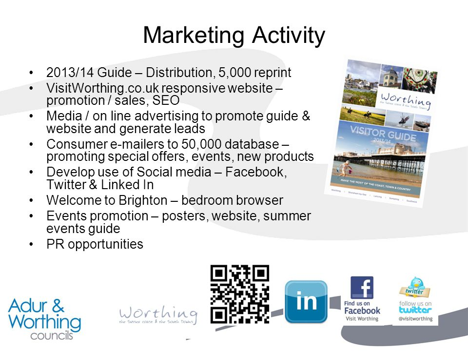 Marketing Activity 2013/14 Guide – Distribution, 5,000 reprint VisitWorthing.co.uk responsive website – promotion / sales, SEO Media / on line advertising to promote guide & website and generate leads Consumer e-mailers to 50,000 database – promoting special offers, events, new products Develop use of Social media – Facebook, Twitter & Linked In Welcome to Brighton – bedroom browser Events promotion – posters, website, summer events guide PR opportunities
