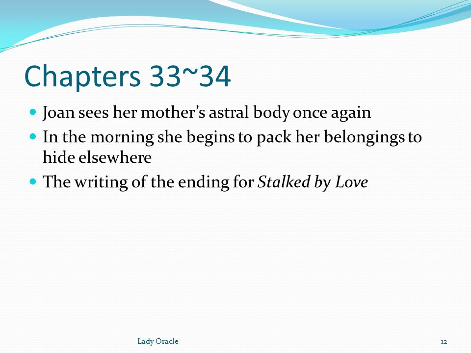 Chapters 33~34 Joan sees her mother's astral body once again In the morning she begins to pack her belongings to hide elsewhere The writing of the ending for Stalked by Love 12Lady Oracle