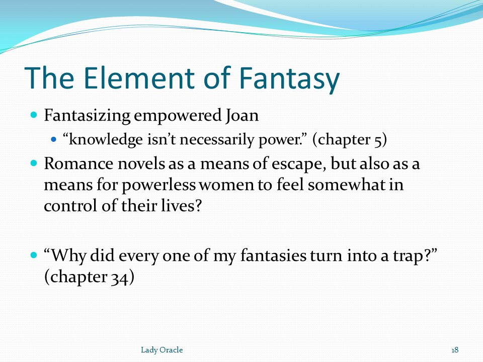 The Element of Fantasy Fantasizing empowered Joan knowledge isn't necessarily power. (chapter 5) Romance novels as a means of escape, but also as a means for powerless women to feel somewhat in control of their lives.