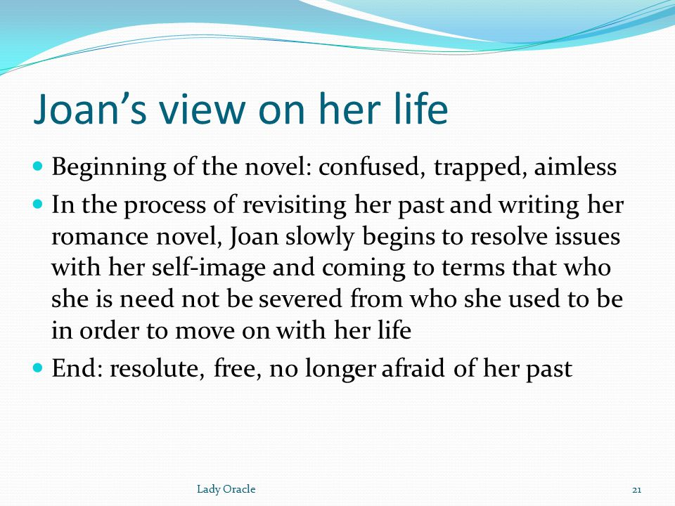 Joan's view on her life Beginning of the novel: confused, trapped, aimless In the process of revisiting her past and writing her romance novel, Joan slowly begins to resolve issues with her self-image and coming to terms that who she is need not be severed from who she used to be in order to move on with her life End: resolute, free, no longer afraid of her past 21Lady Oracle