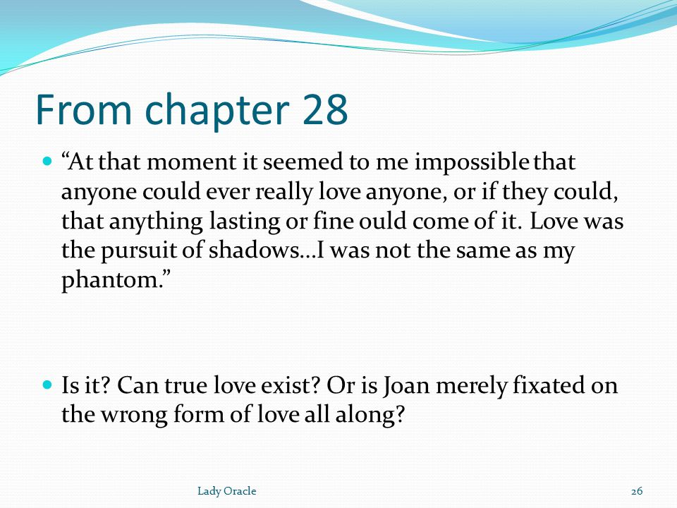 From chapter 28 At that moment it seemed to me impossible that anyone could ever really love anyone, or if they could, that anything lasting or fine ould come of it.