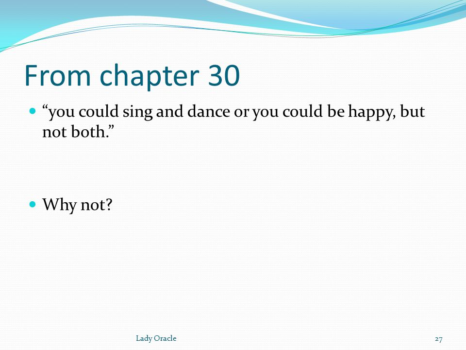 From chapter 30 you could sing and dance or you could be happy, but not both. Why not.