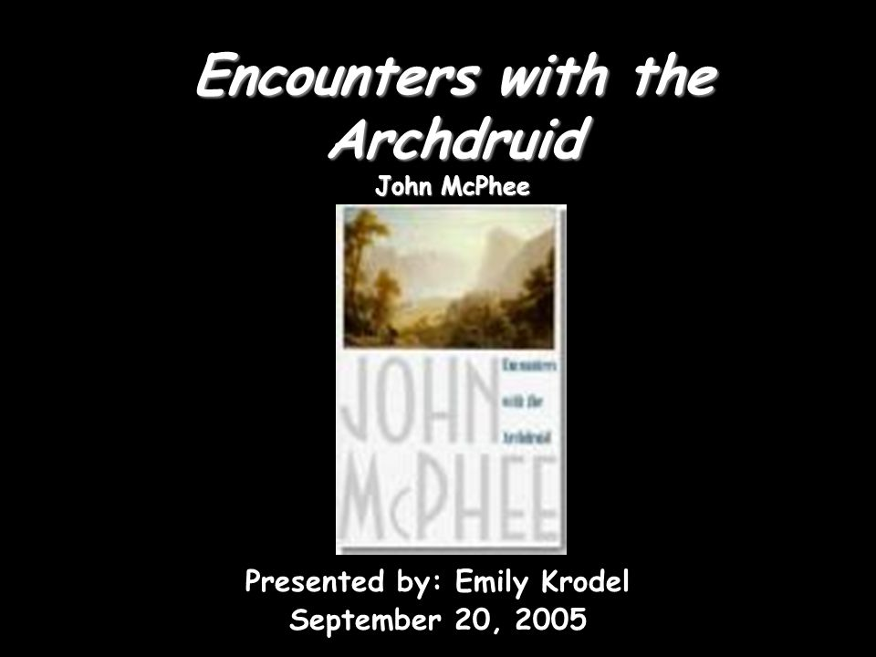 Encounters with the Archdruid John McPhee Presented by: Emily Krodel September 20, 2005