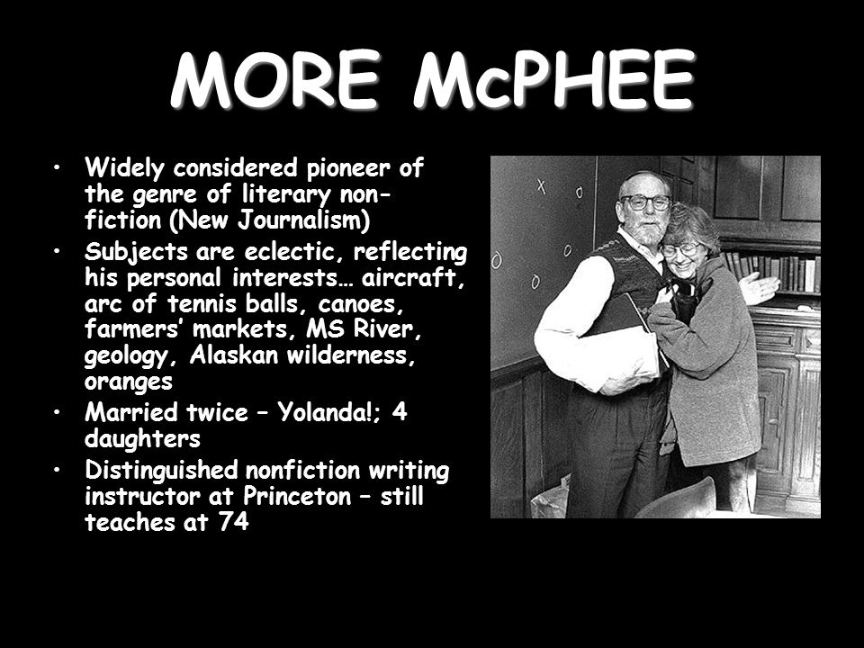 MORE McPHEE Widely considered pioneer of the genre of literary non- fiction (New Journalism) Subjects are eclectic, reflecting his personal interests… aircraft, arc of tennis balls, canoes, farmers' markets, MS River, geology, Alaskan wilderness, oranges Married twice – Yolanda!; 4 daughters Distinguished nonfiction writing instructor at Princeton – still teaches at 74