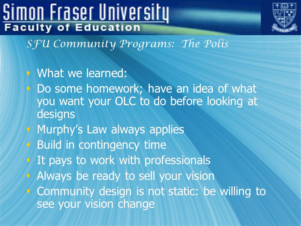 SFU Community Programs: The Polis  What we learned:  Do some homework; have an idea of what you want your OLC to do before looking at designs  Murphy's Law always applies  Build in contingency time  It pays to work with professionals  Always be ready to sell your vision  Community design is not static: be willing to see your vision change  What we learned:  Do some homework; have an idea of what you want your OLC to do before looking at designs  Murphy's Law always applies  Build in contingency time  It pays to work with professionals  Always be ready to sell your vision  Community design is not static: be willing to see your vision change