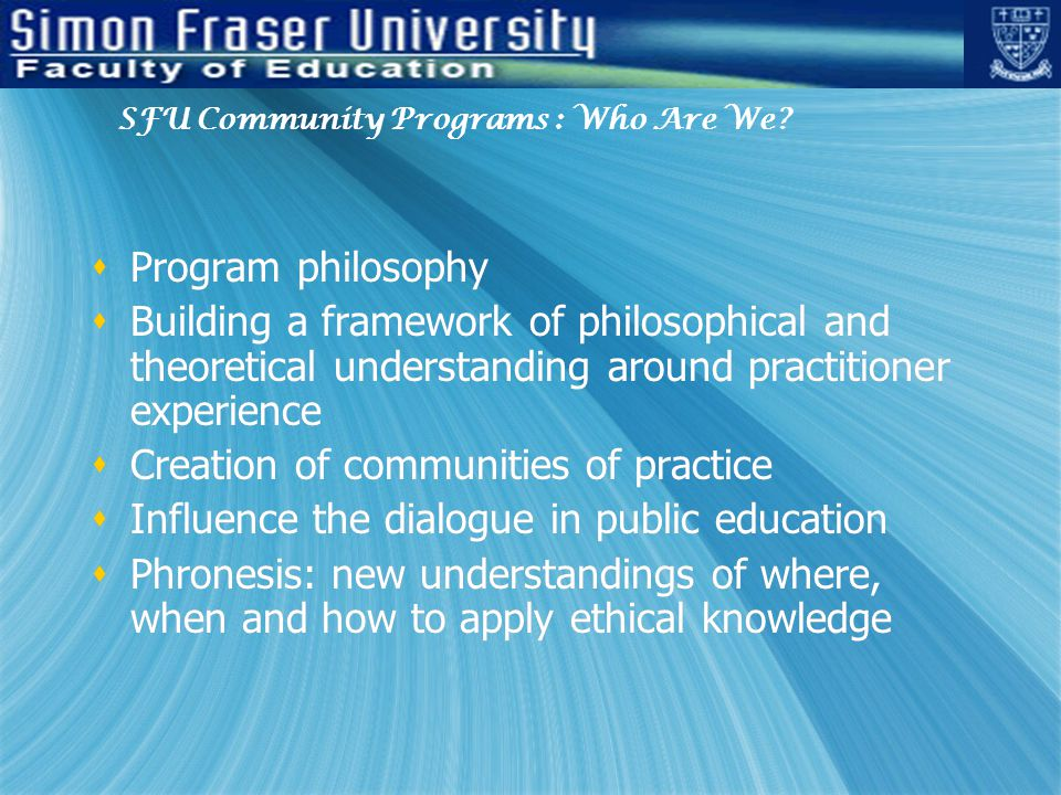 Program philosophy  Building a framework of philosophical and theoretical understanding around practitioner experience  Creation of communities of practice  Influence the dialogue in public education  Phronesis: new understandings of where, when and how to apply ethical knowledge  Program philosophy  Building a framework of philosophical and theoretical understanding around practitioner experience  Creation of communities of practice  Influence the dialogue in public education  Phronesis: new understandings of where, when and how to apply ethical knowledge