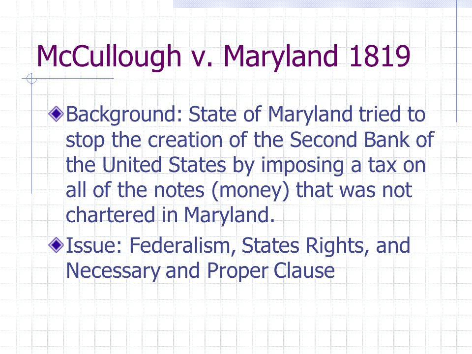 McCullough v. Maryland 1819 Background: State of Maryland tried to stop the creation of the Second Bank of the United States by imposing a tax on all