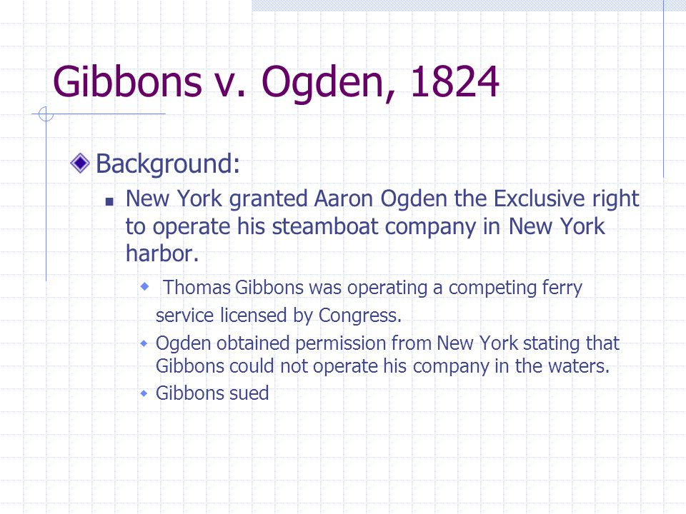 Gibbons v. Ogden, 1824 Background: New York granted Aaron Ogden the Exclusive right to operate his steamboat company in New York harbor.  Thomas Gibb