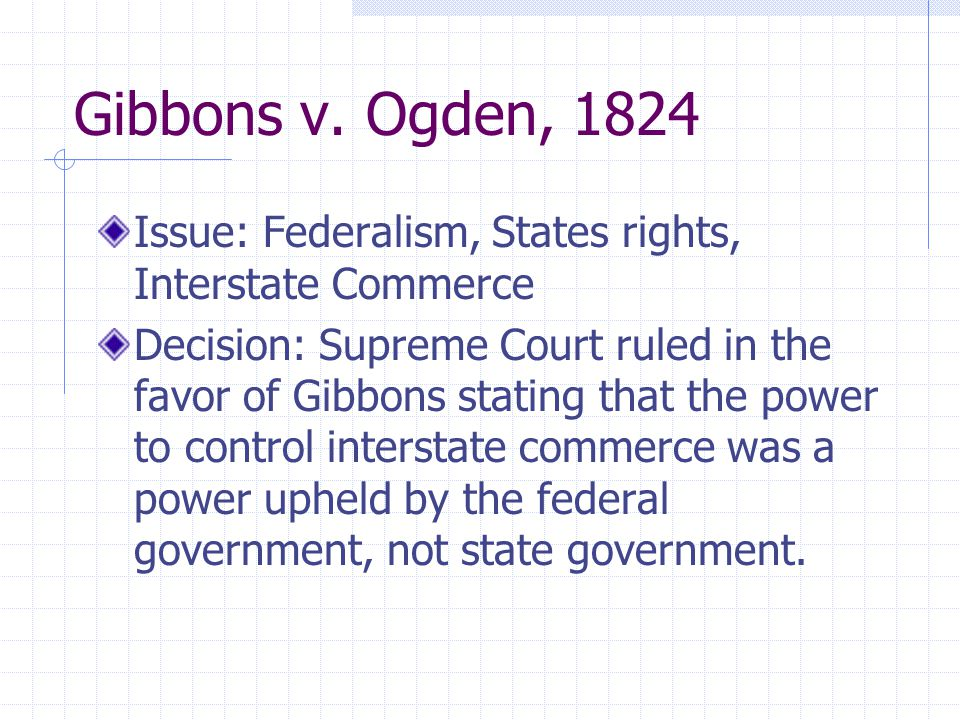 Gibbons v. Ogden, 1824 Issue: Federalism, States rights, Interstate Commerce Decision: Supreme Court ruled in the favor of Gibbons stating that the po