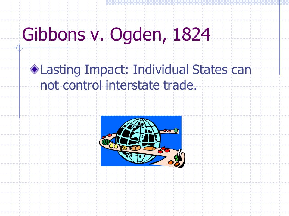 Gibbons v. Ogden, 1824 Lasting Impact: Individual States can not control interstate trade.