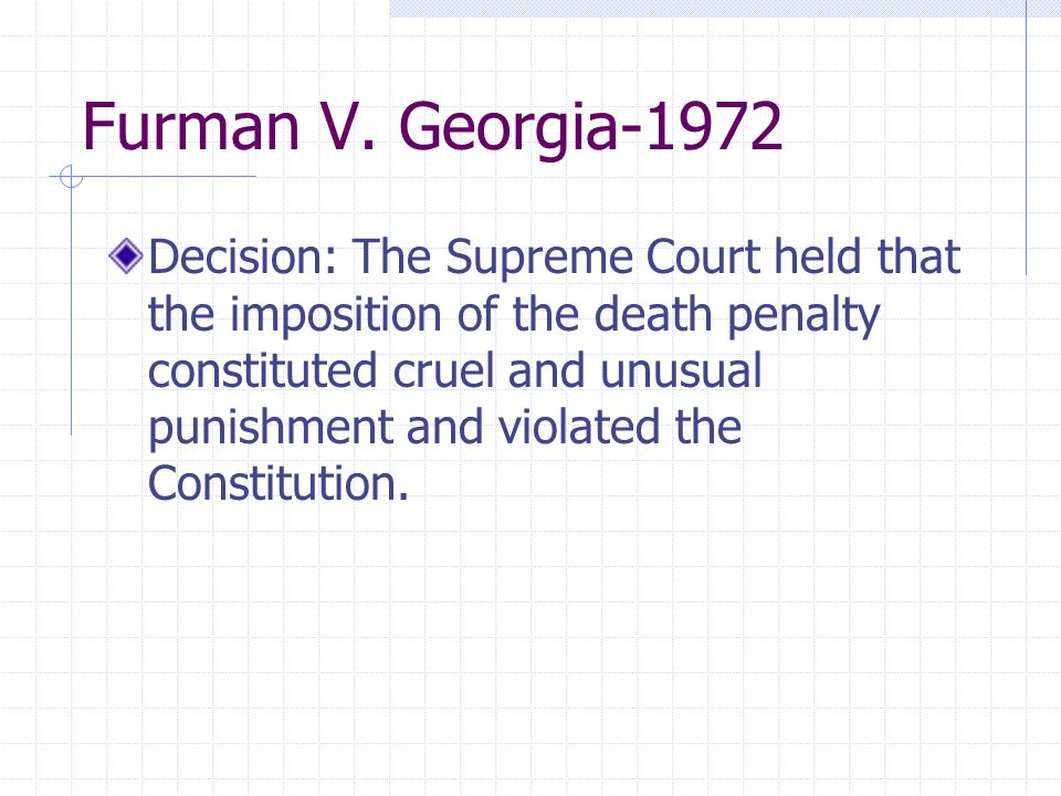 Furman V. Georgia-1972 Decision: The Supreme Court held that the imposition of the death penalty constituted cruel and unusual punishment and violated