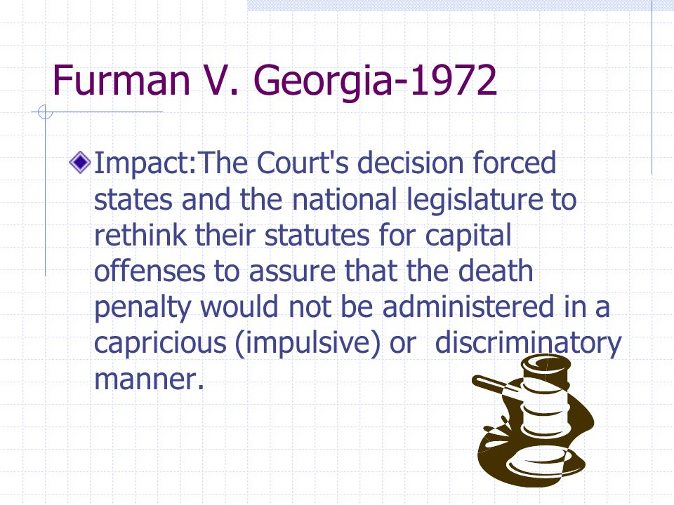 Furman V. Georgia-1972 Impact:The Court's decision forced states and the national legislature to rethink their statutes for capital offenses to assure
