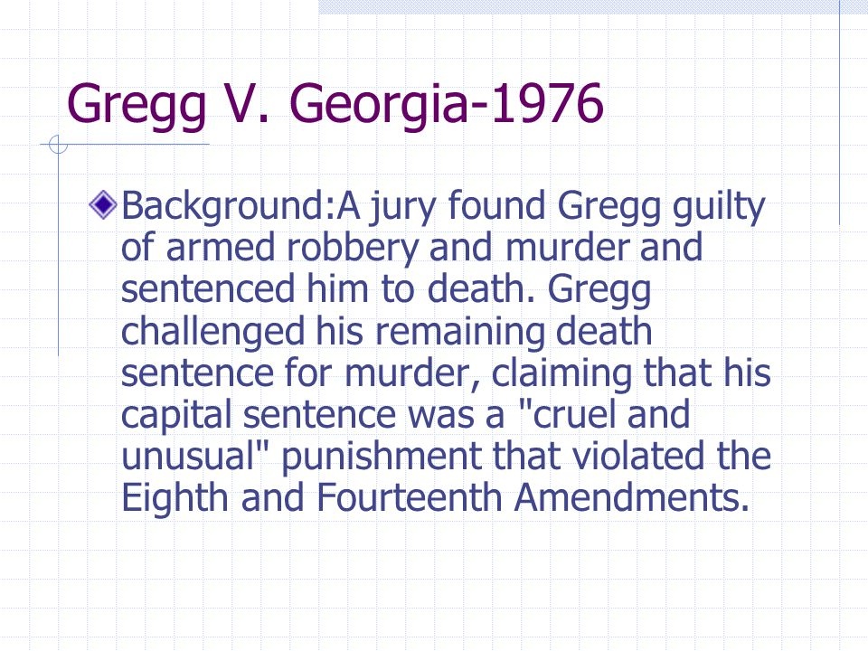 Gregg V. Georgia-1976 Background:A jury found Gregg guilty of armed robbery and murder and sentenced him to death. Gregg challenged his remaining deat
