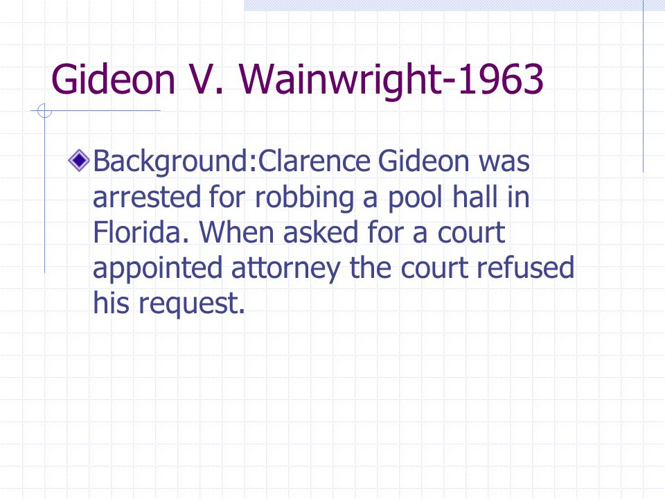 Gideon V. Wainwright-1963 Background:Clarence Gideon was arrested for robbing a pool hall in Florida. When asked for a court appointed attorney the co