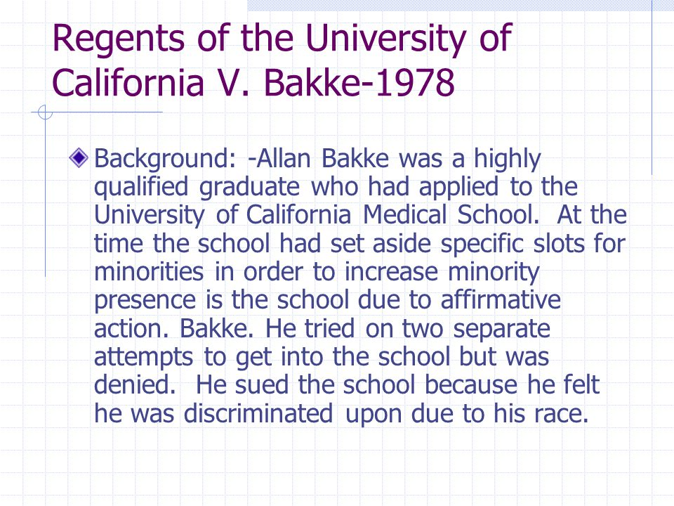 Regents of the University of California V. Bakke-1978 Background: -Allan Bakke was a highly qualified graduate who had applied to the University of Ca