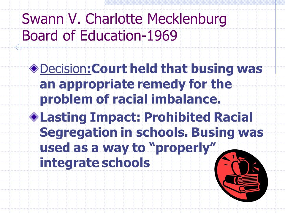 Swann V. Charlotte Mecklenburg Board of Education-1969 Decision:Court held that busing was an appropriate remedy for the problem of racial imbalance.