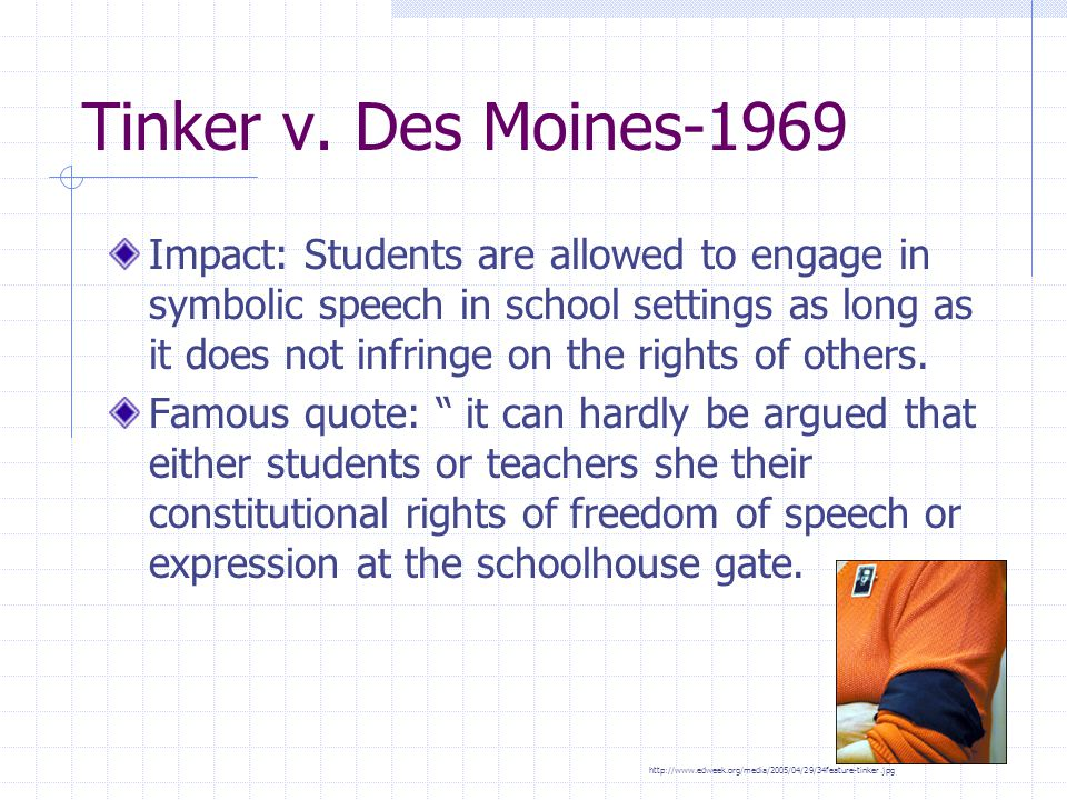 Tinker v. Des Moines-1969 Impact: Students are allowed to engage in symbolic speech in school settings as long as it does not infringe on the rights o