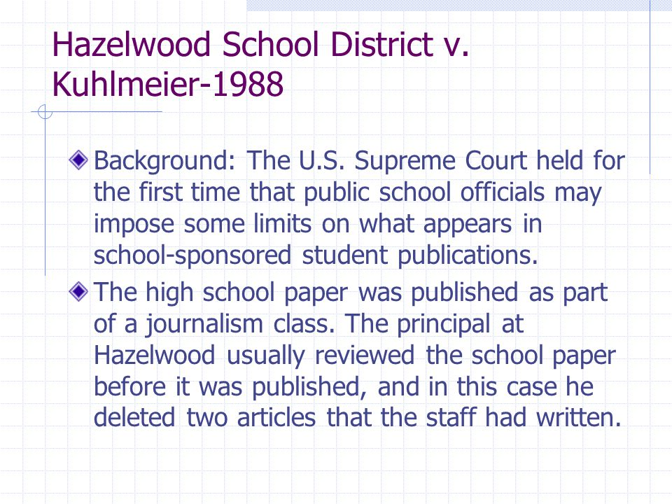 Hazelwood School District v. Kuhlmeier-1988 Background: The U.S. Supreme Court held for the first time that public school officials may impose some li
