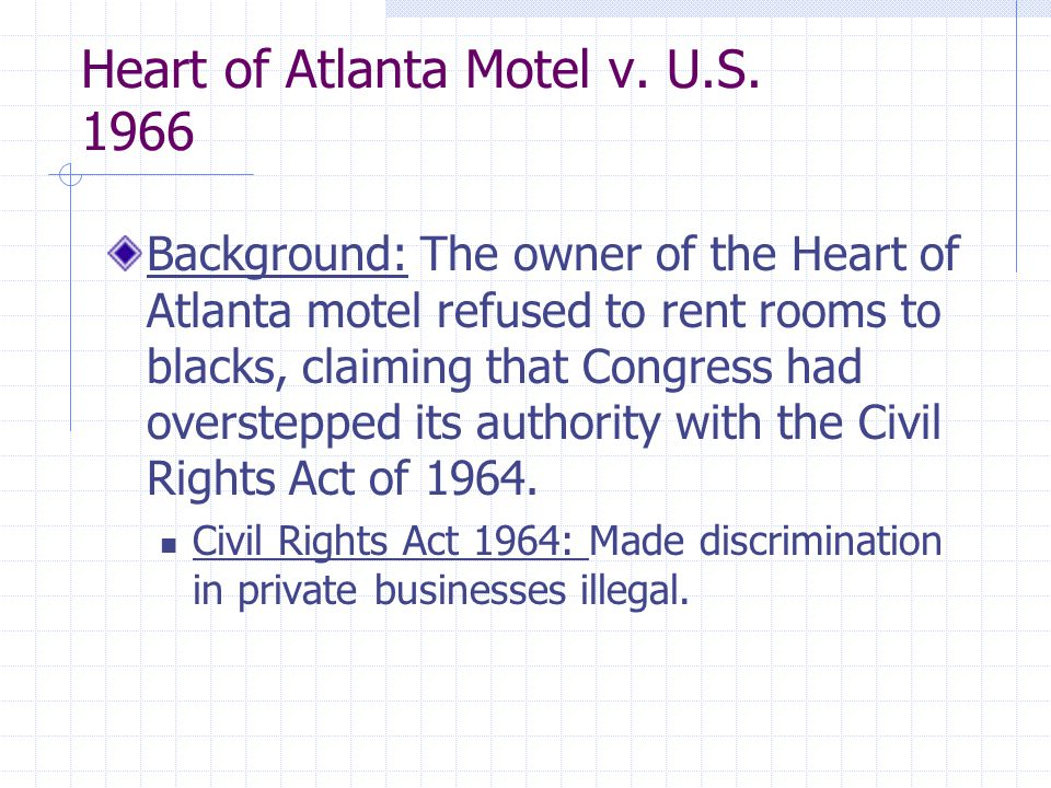 Heart of Atlanta Motel v. U.S. 1966 Background: The owner of the Heart of Atlanta motel refused to rent rooms to blacks, claiming that Congress had ov