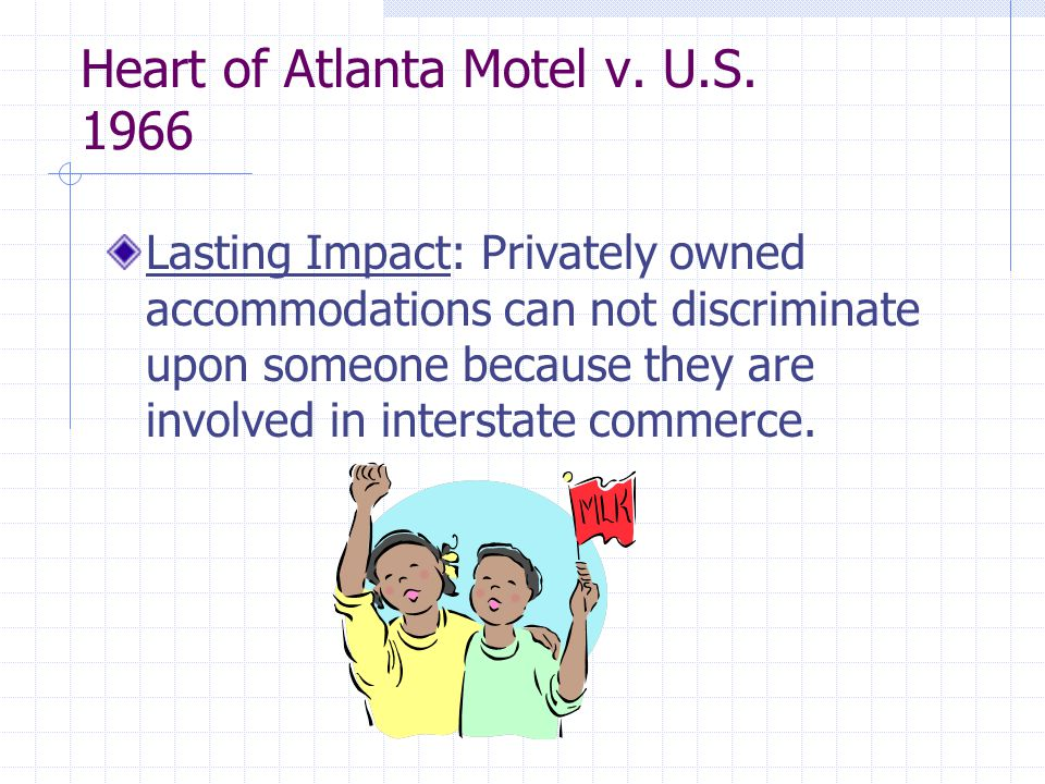 Heart of Atlanta Motel v. U.S. 1966 Lasting Impact: Privately owned accommodations can not discriminate upon someone because they are involved in inte