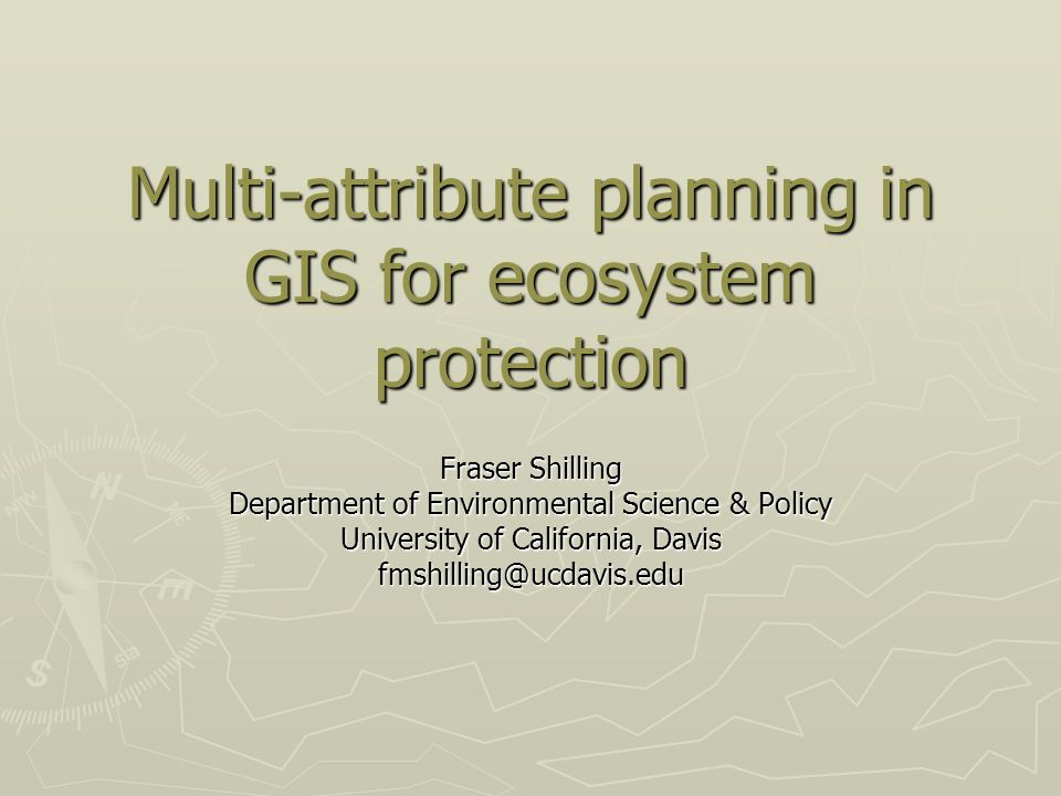 Multi-attribute planning in GIS for ecosystem protection Fraser Shilling Department of Environmental Science & Policy University of California, Davis