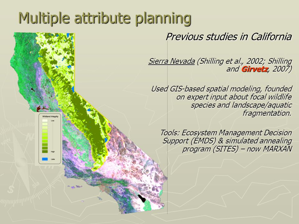 Multiple attribute planning Previous studies in California Sierra Nevada (Shilling et al., 2002; Shilling and Girvetz, 2007) Used GIS-based spatial modeling, founded on expert input about focal wildlife species and landscape/aquatic fragmentation.