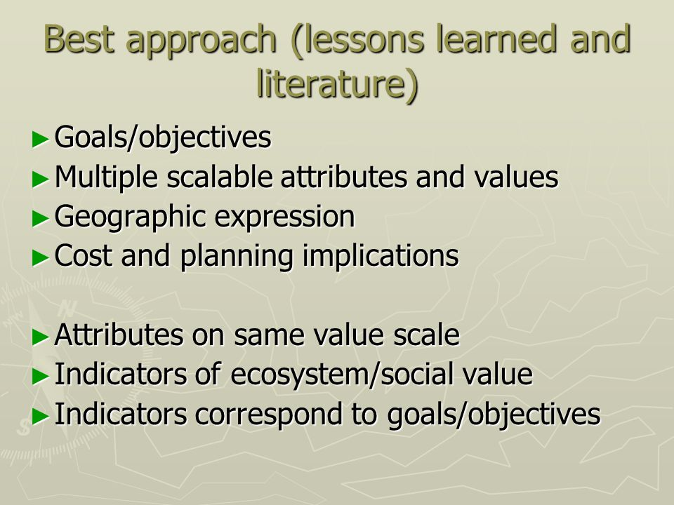 Best approach (lessons learned and literature) ► Goals/objectives ► Multiple scalable attributes and values ► Geographic expression ► Cost and planning implications ► Attributes on same value scale ► Indicators of ecosystem/social value ► Indicators correspond to goals/objectives