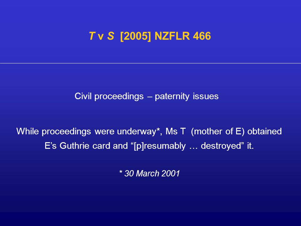 "Civil proceedings – paternity issues T v S [2005] NZFLR 466 While proceedings were underway*, Ms T (mother of E) obtained E's Guthrie card and ""[p]res"