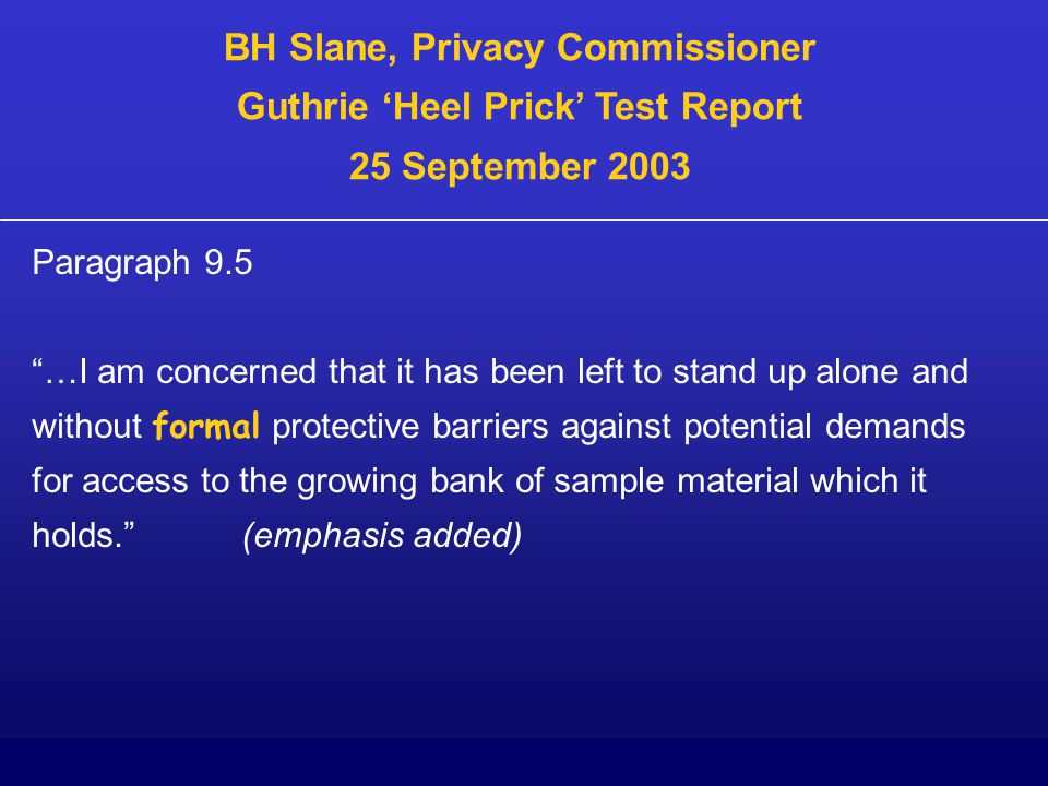 Paragraph 9.5 …I am concerned that it has been left to stand up alone and without formal protective barriers against potential demands for access to the growing bank of sample material which it holds. (emphasis added) BH Slane, Privacy Commissioner Guthrie 'Heel Prick' Test Report 25 September 2003