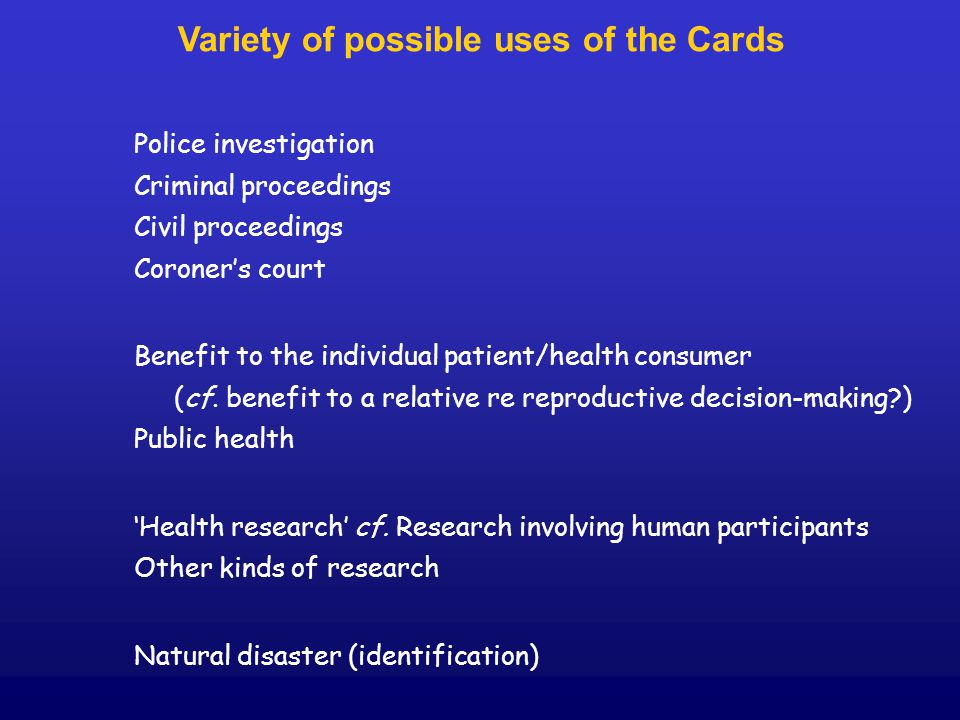 Variety of possible uses of the Cards Police investigation Criminal proceedings Civil proceedings Coroner's court Benefit to the individual patient/health consumer (cf.