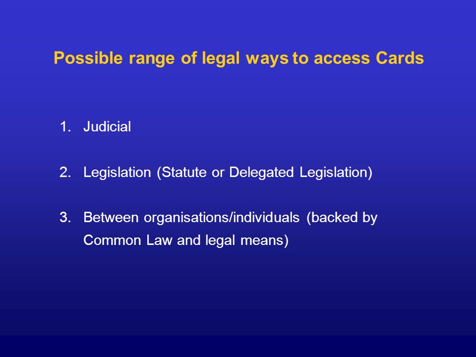 Possible range of legal ways to access Cards 1. 1.Judicial 2.