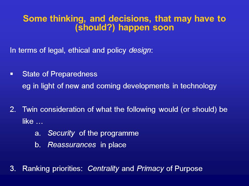 Some thinking, and decisions, that may have to (should ) happen soon In terms of legal, ethical and policy design:   State of Preparedness eg in light of new and coming developments in technology 2.