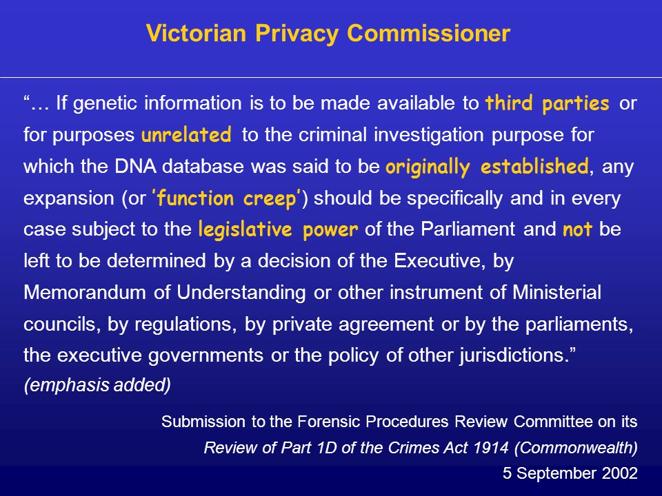 … If genetic information is to be made available to third parties or for purposes unrelated to the criminal investigation purpose for which the DNA database was said to be originally established, any expansion (or 'function creep' ) should be specifically and in every case subject to the legislative power of the Parliament and not be left to be determined by a decision of the Executive, by Memorandum of Understanding or other instrument of Ministerial councils, by regulations, by private agreement or by the parliaments, the executive governments or the policy of other jurisdictions. (emphasis added) Victorian Privacy Commissioner Submission to the Forensic Procedures Review Committee on its Review of Part 1D of the Crimes Act 1914 (Commonwealth) 5 September 2002