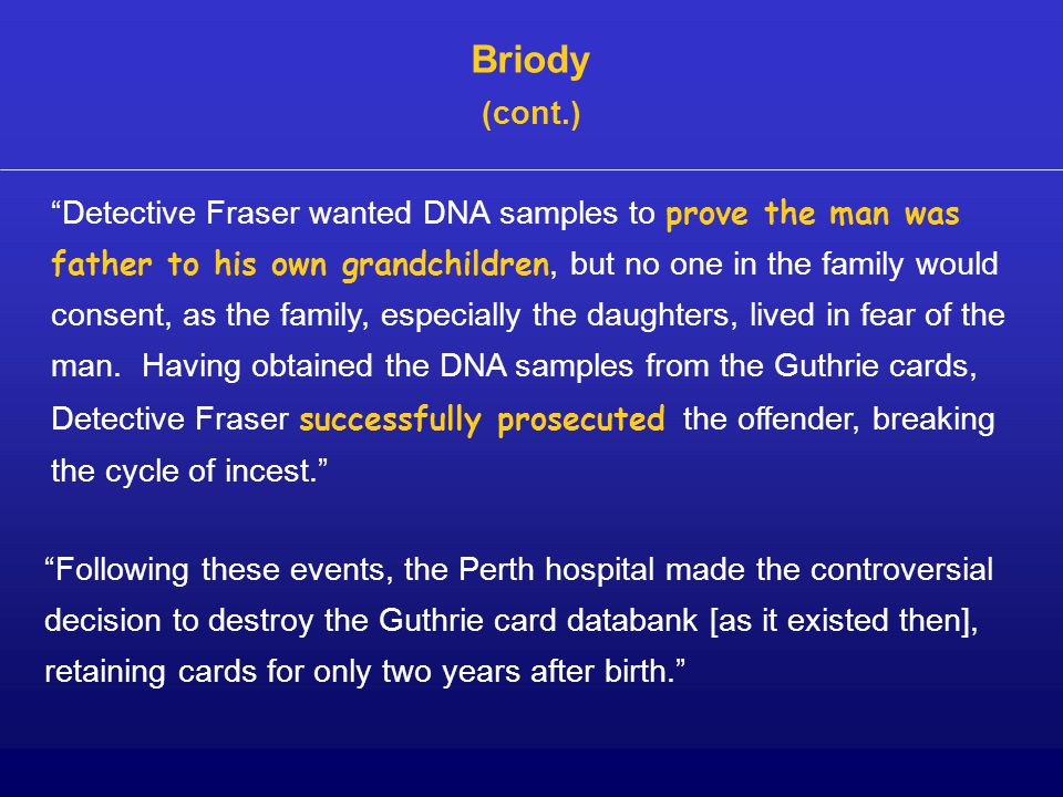 Briody (cont.) Detective Fraser wanted DNA samples to prove the man was father to his own grandchildren, but no one in the family would consent, as the family, especially the daughters, lived in fear of the man.